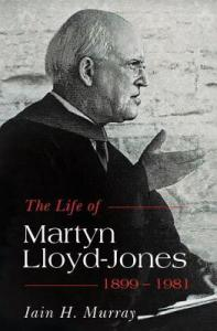 The life of Martyn Lloyd-Jones 1899-1981 by Iain Murray