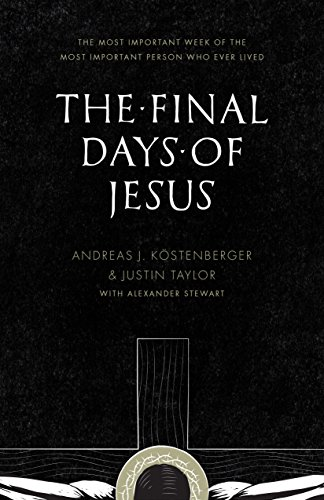 The Final Days of Jesus - The Most Important Week of the Most Important Person Who Ever Lived by Andreas J. Kostenberger & Justin Taylor with Alexander Stewart